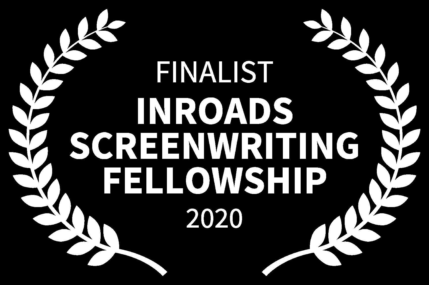 FINALIST - INROADS SCREENWRITING FELLOWSHIP - 2020